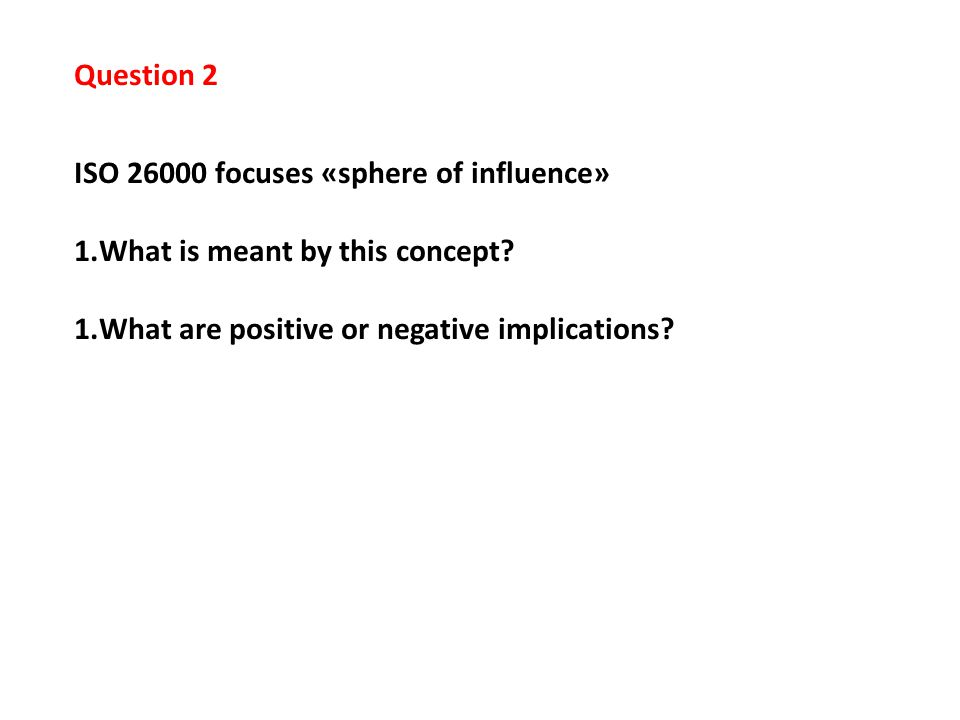 Question 2 ISO 26000 focuses «sphere of influence» 1.What is meant by this concept? 1.What are positive or negative implications?