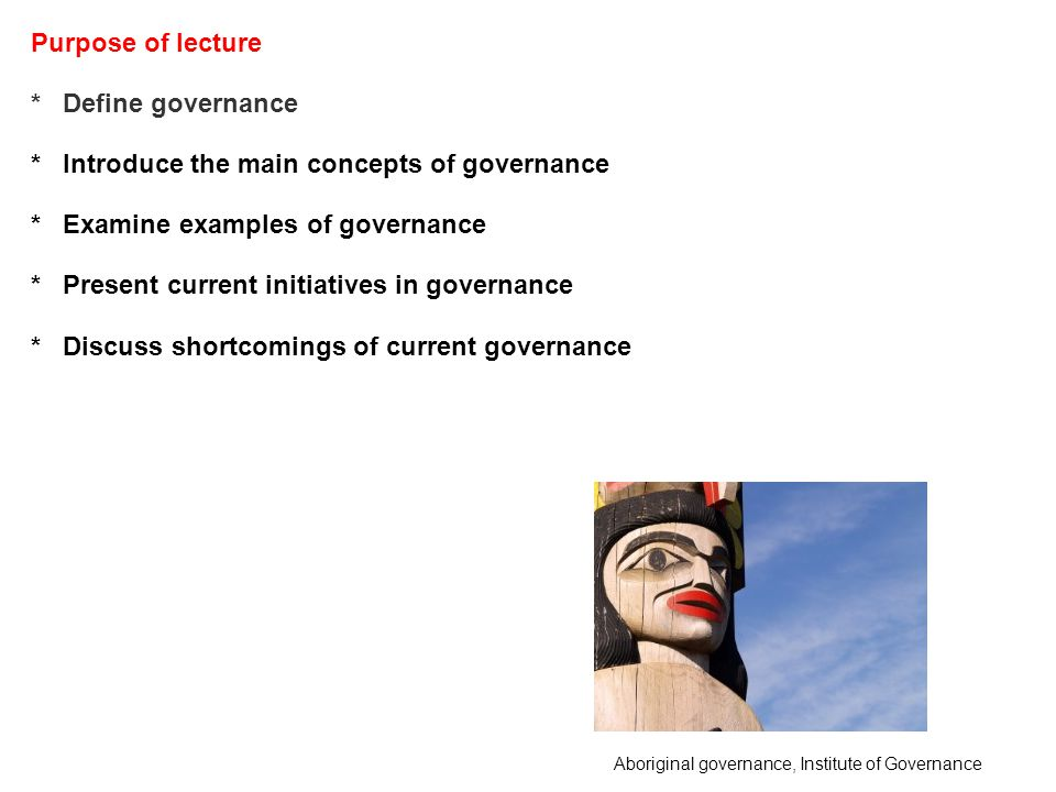 Purpose of lecture * Define governance * Introduce the main concepts of governance * Examine examples of governance * Present current initiatives in governance * Discuss shortcomings of current governance Aboriginal governance, Institute of Governance