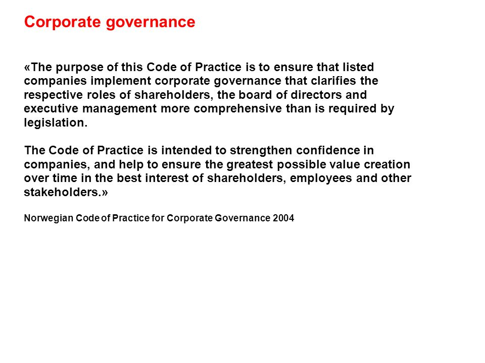 Corporate governance «The purpose of this Code of Practice is to ensure that listed companies implement corporate governance that clarifies the respective roles of shareholders, the board of directors and executive management more comprehensive than is required by legislation.
