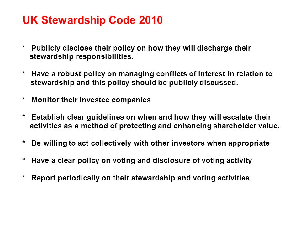 UK Stewardship Code 2010 * Publicly disclose their policy on how they will discharge their stewardship responsibilities. * Have a robust policy on man