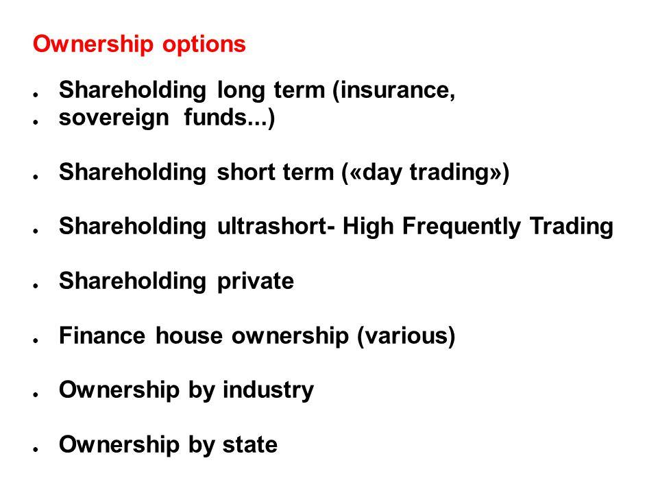 Ownership options ● Shareholding long term (insurance, ● sovereign funds...) ● Shareholding short term («day trading») ● Shareholding ultrashort- High