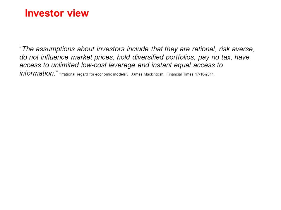 The assumptions about investors include that they are rational, risk averse, do not influence market prices, hold diversified portfolios, pay no tax, have access to unlimited low-cost leverage and instant equal access to information. Irrational regard for economic models .