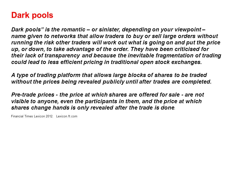 Dark pools Dark pools is the romantic – or sinister, depending on your viewpoint – name given to networks that allow traders to buy or sell large orders without running the risk other traders will work out what is going on and put the price up, or down, to take advantage of the order.