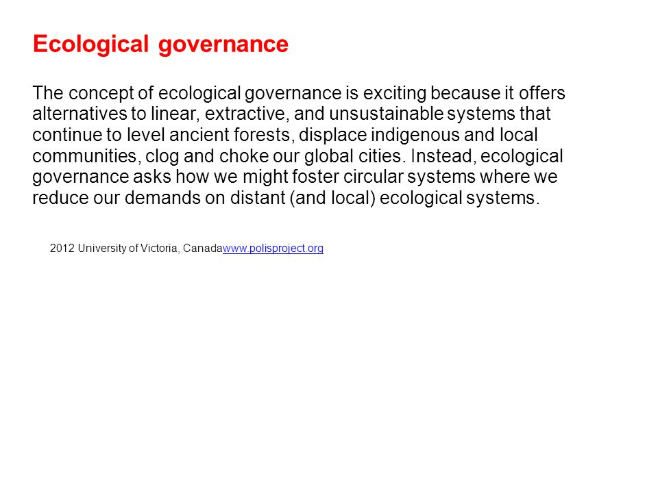 Ecological governance The concept of ecological governance is exciting because it offers alternatives to linear, extractive, and unsustainable systems that continue to level ancient forests, displace indigenous and local communities, clog and choke our global cities.
