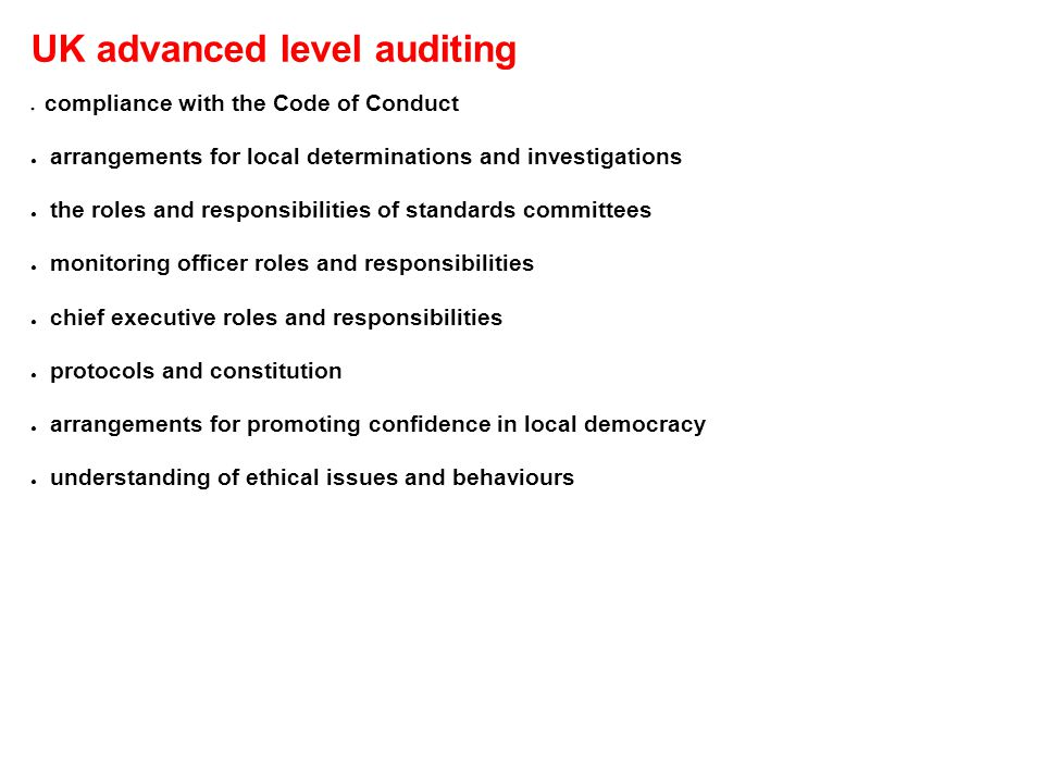 UK advanced level auditing ● compliance with the Code of Conduct ● arrangements for local determinations and investigations ● the roles and responsibilities of standards committees ● monitoring officer roles and responsibilities ● chief executive roles and responsibilities ● protocols and constitution ● arrangements for promoting confidence in local democracy ● understanding of ethical issues and behaviours