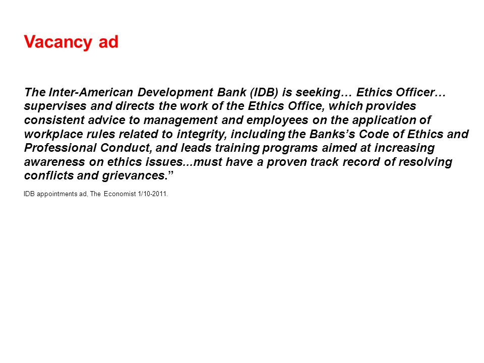 Vacancy ad The Inter-American Development Bank (IDB) is seeking… Ethics Officer… supervises and directs the work of the Ethics Office, which provides consistent advice to management and employees on the application of workplace rules related to integrity, including the Banks's Code of Ethics and Professional Conduct, and leads training programs aimed at increasing awareness on ethics issues...must have a proven track record of resolving conflicts and grievances. IDB appointments ad, The Economist 1/10-2011.