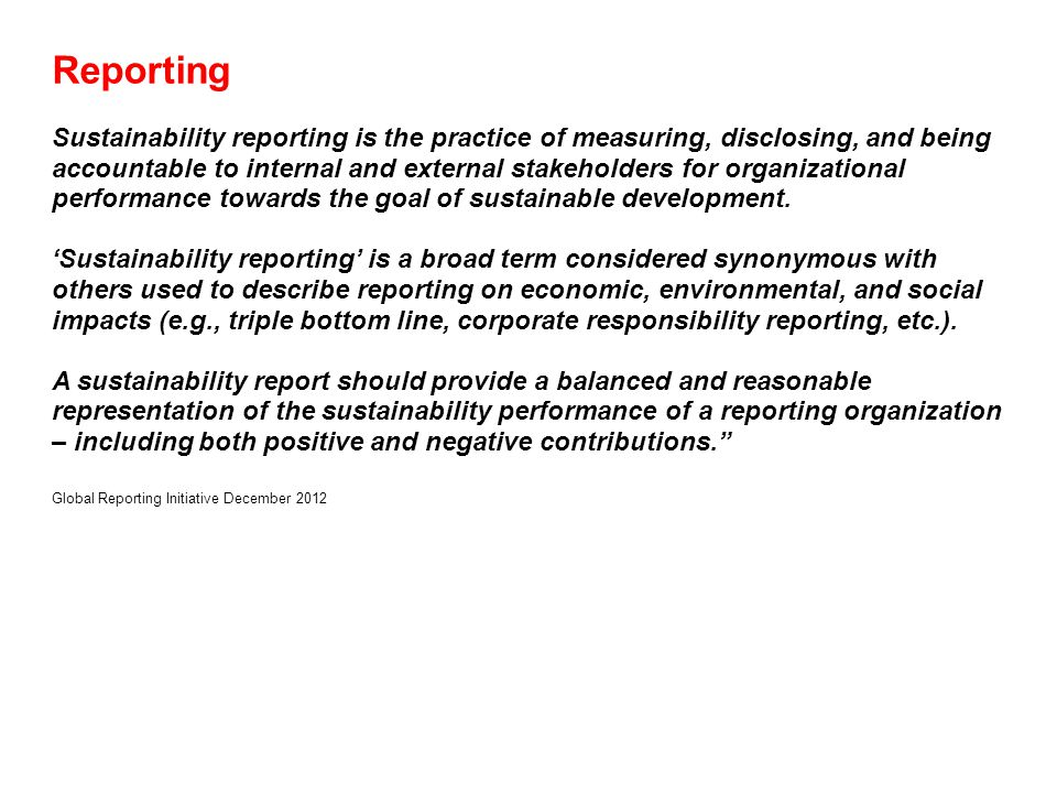 Reporting Sustainability reporting is the practice of measuring, disclosing, and being accountable to internal and external stakeholders for organizational performance towards the goal of sustainable development.