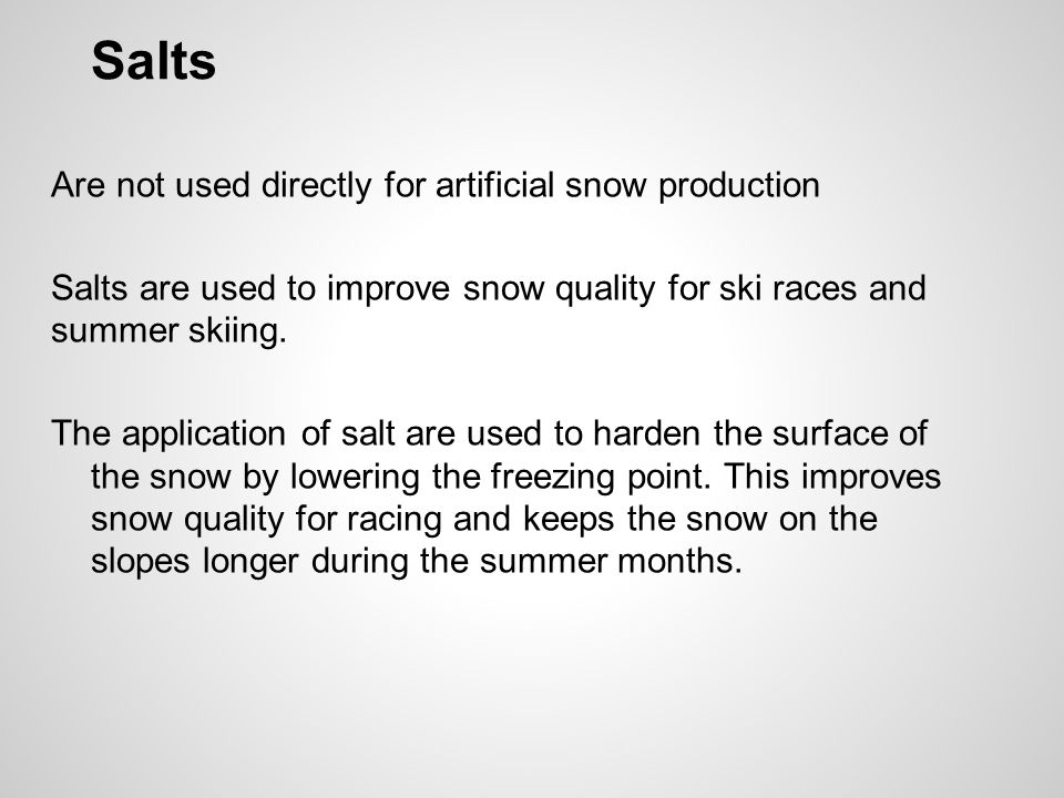 Salts Are not used directly for artificial snow production Salts are used to improve snow quality for ski races and summer skiing. The application of