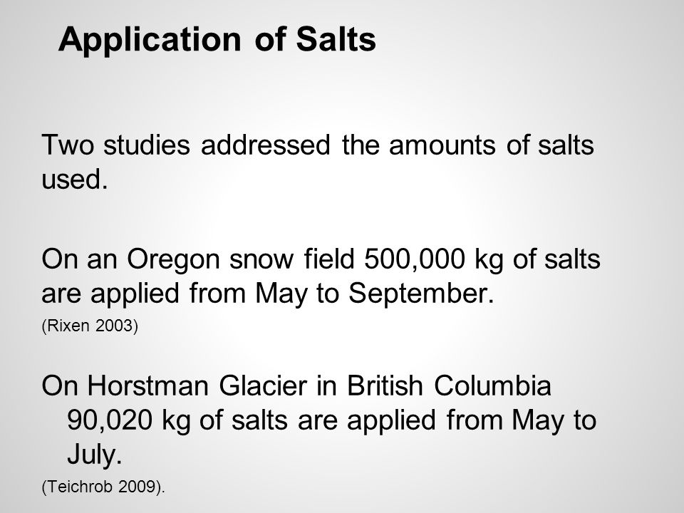 Application of Salts Two studies addressed the amounts of salts used. On an Oregon snow field 500,000 kg of salts are applied from May to September. (