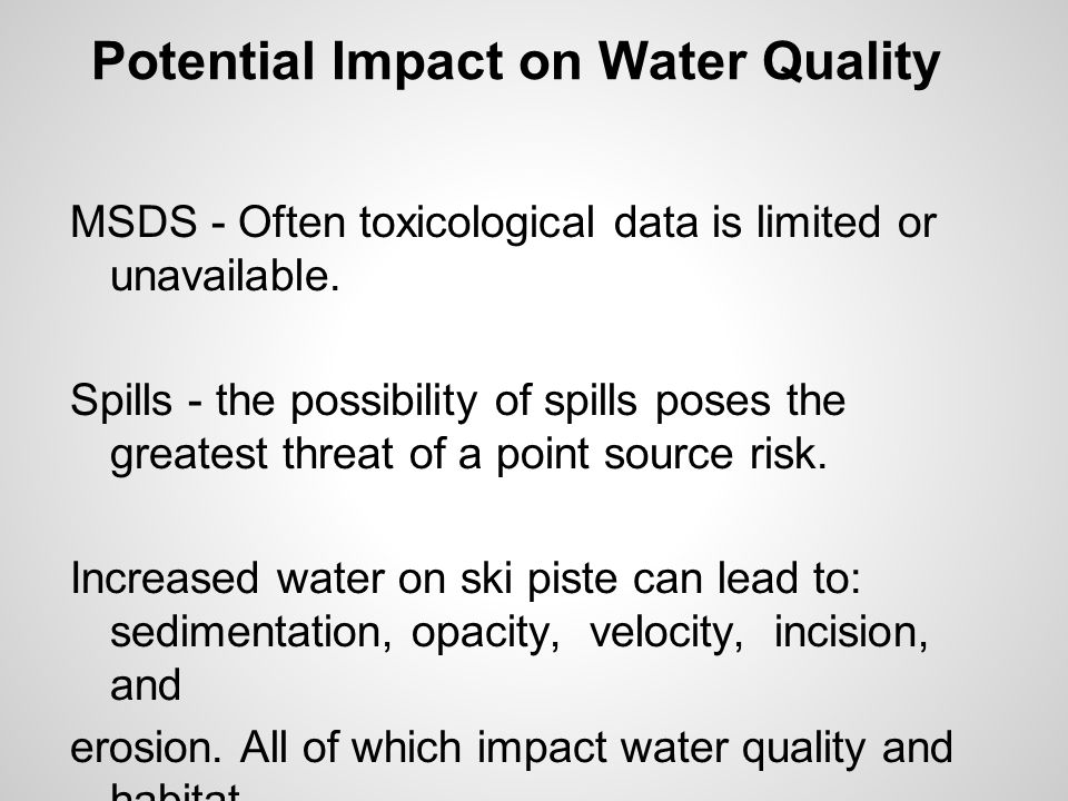 Potential Impact on Water Quality MSDS - Often toxicological data is limited or unavailable. Spills - the possibility of spills poses the greatest thr