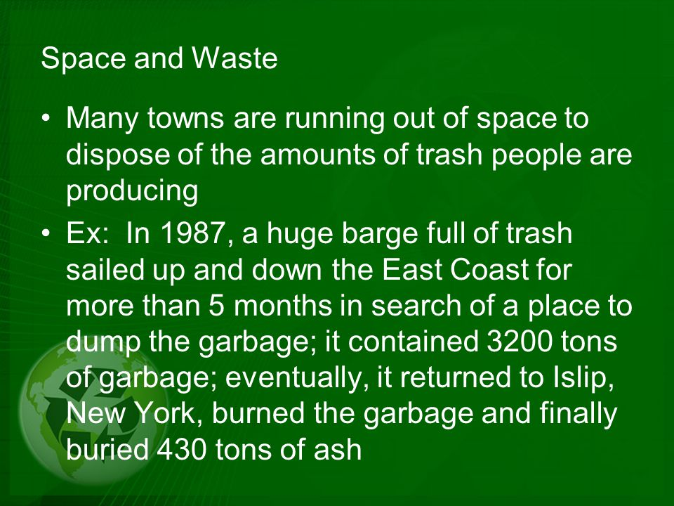 Population and Waste Thousands of years ago, hunter-gatherers had a smaller population and most of the waste created was animal and vegetable matter (biodegradable material); larger amounts of land per person and disposal of waste was easier Earth's population and the waste we produce is getting larger; amount of land available per person is becoming smaller; therefore, it is getting harder to find space to dispose of all the waste we are creating