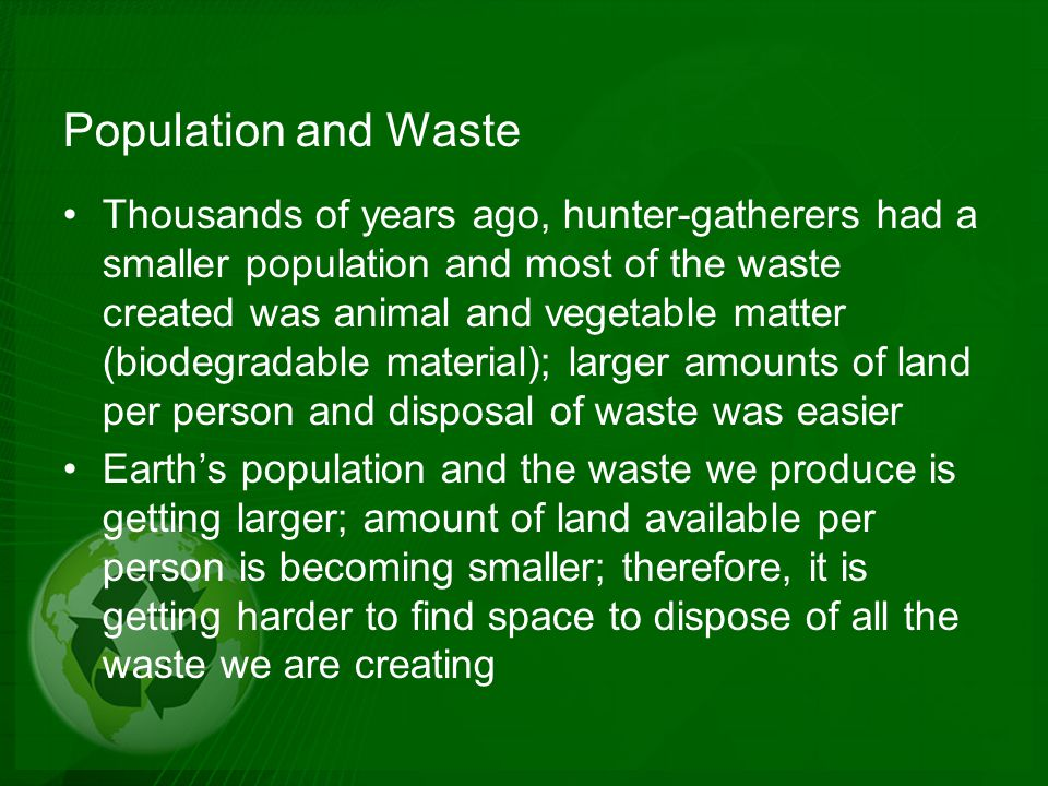 Not All Wastes are Equal The amount of waste is a concern; however, the kinds of waste are just as important Two basic kinds: biodegradable (can be broken down by living things) and non-biodegradable (cannot be broken down) Examples of biodegradable products: plant and animal matter, newspaper, paper bags, cotton fibers, leather; examples of non-biodegradable waste are materials created by combining chemicals to form compounds – polyester, nylon