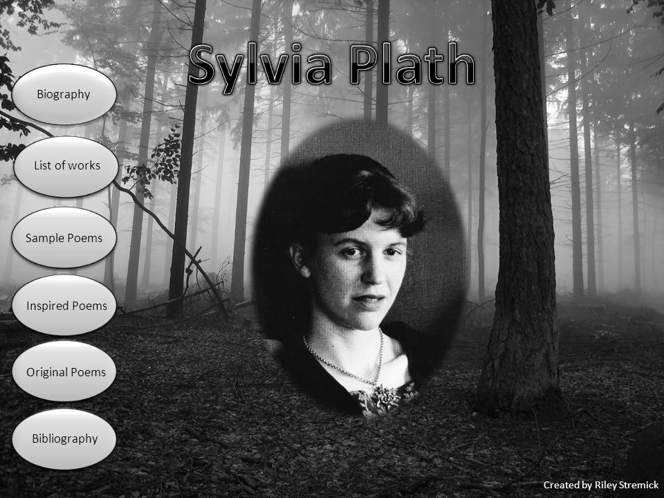 http://www.notablebiographies.com/Pe-Pu/Plath-Sylvia.html http://www.neuroticpoets.com/plath/ http://www.associatedcontent.com/article/685243/analyzing_sylvia_plaths_writing_style.html http://www.angelfire.com/tn/plath/daddy.html http://www.angelfire.com/tn/plath/toeva.html http://www.stanford.edu/class/engl187/docs/plathpoem.html http://johnshaplin.blogspot.com/2010/11/bell-jar-by-sylvia-plath.html http://writebethwrite.blogspot.com/2010/11/cinquain-poem-graveyard.html http://findandspill.wordpress.com/2009/01/page/6/ http://wobblesbeagle.blogspot.com/ http://money.cnn.com/galleries/2008/pf/0810/gallery.pros_rate2009.moneymag/ http://www.scenicreflections.com/media/382598/Sunset_and_Woods_Wallpaper/ http://www.angelfire.com/tn/plath/18.html http://www.angelfire.com/tn/plath/daddy.html http://www.istockphoto.com/stock-photo-5278320-notebook-and-pencil.php http://downeyubf.com/?p=1451 http://singleinfertilefemale.blogspot.com/2011/01/pieces-of-puzzle.html http://freelancefolder.com/open-thread-if-you-could-ask-one-question/ http://lookingglassfriends.com/Cast.aspx https://morishnuts.worldsecuresystems.com/_blog/Morish_Nuts http://scienceblogs.com/startswithabang/2010/01/a_moon-stravaganza.php http://kimbofo.typepad.com/readingmatters/2009/08/the-bell-jar-by-sylvia-plath.html http://www.sheilaomalley.com/?p=9664 Biography List of works Sample Poems Inspired Poems Original Poems Bibliography