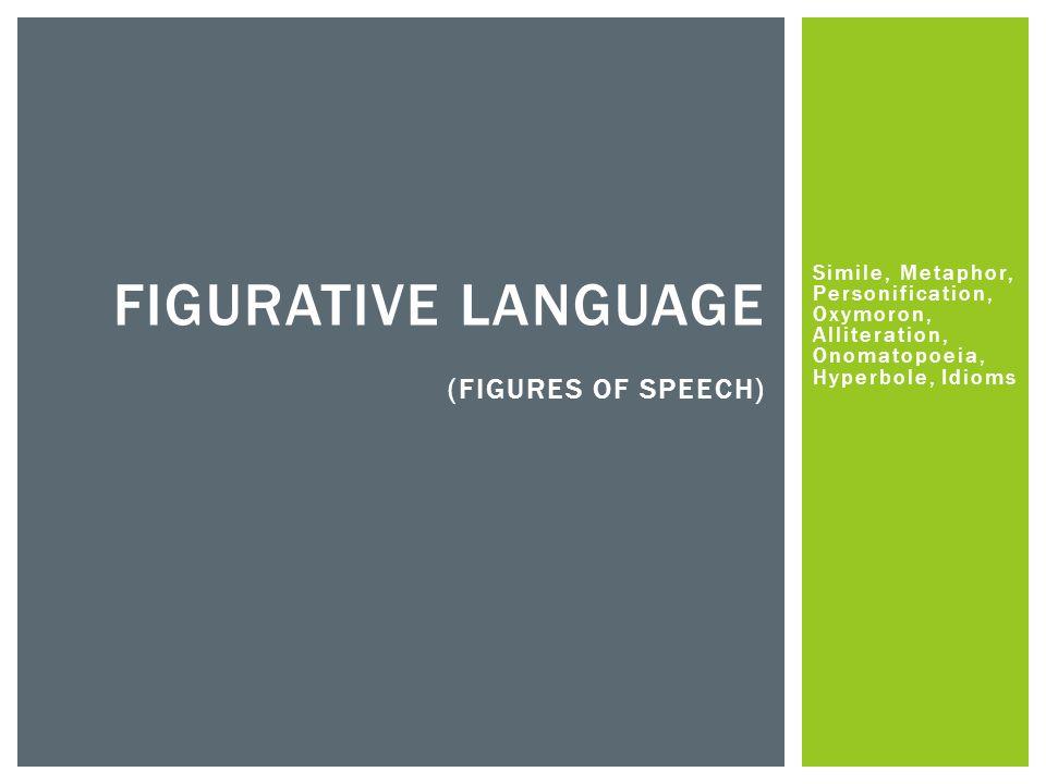 Simile, Metaphor, Personification, Oxymoron, Alliteration, Onomatopoeia, Hyperbole, Idioms FIGURATIVE LANGUAGE (FIGURES OF SPEECH)