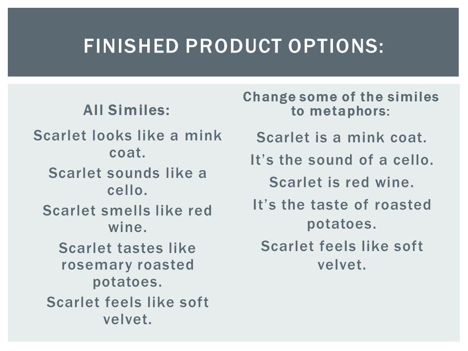 All Similes: Scarlet looks like a mink coat. Scarlet sounds like a cello. Scarlet smells like red wine. Scarlet tastes like rosemary roasted potatoes.