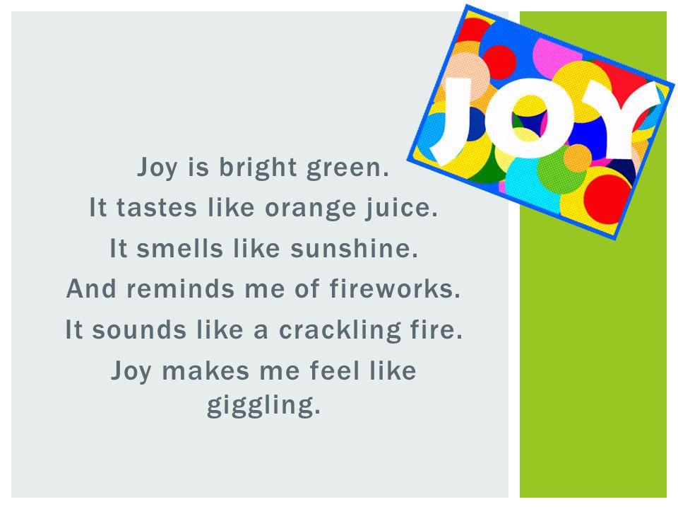 Joy is bright green. It tastes like orange juice. It smells like sunshine. And reminds me of fireworks. It sounds like a crackling fire. Joy makes me