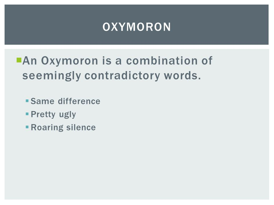  An Oxymoron is a combination of seemingly contradictory words.  Same difference  Pretty ugly  Roaring silence OXYMORON