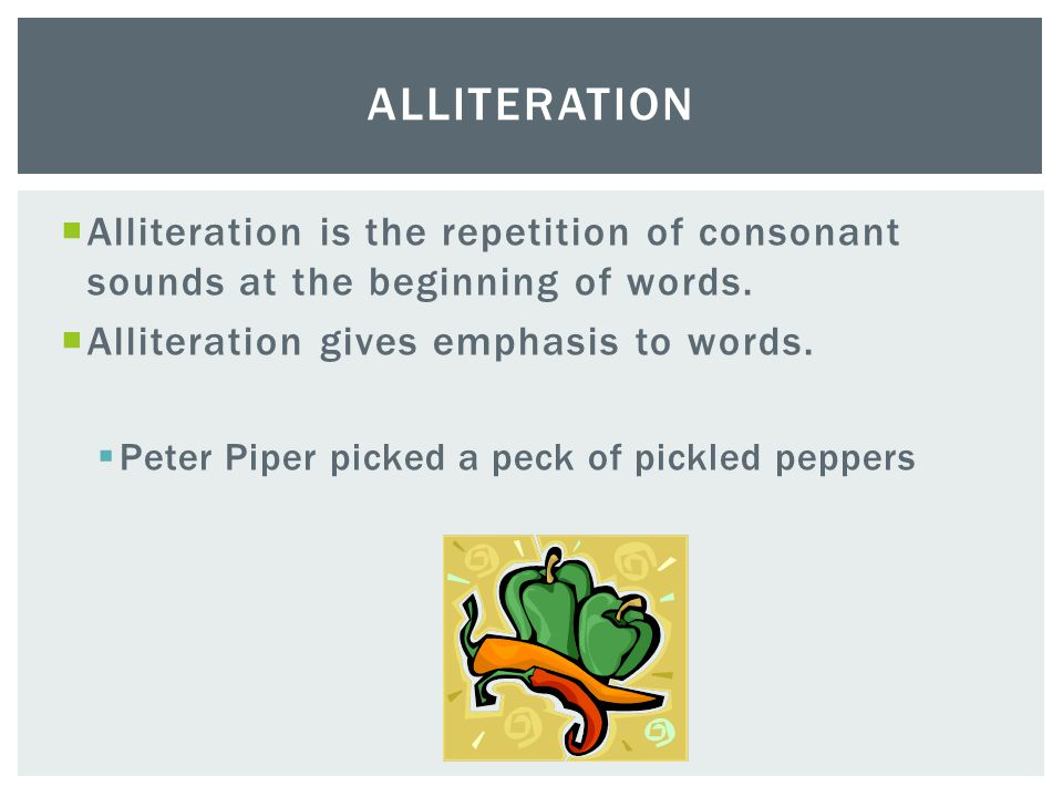  Alliteration is the repetition of consonant sounds at the beginning of words.  Alliteration gives emphasis to words.  Peter Piper picked a peck of