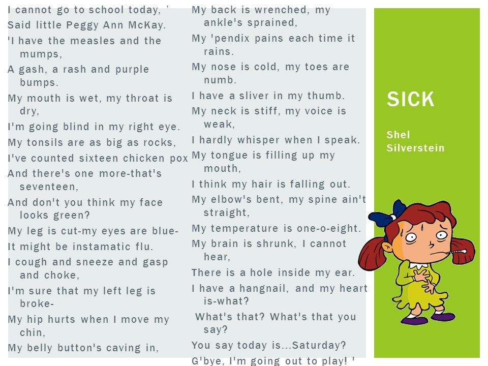I cannot go to school today, ' Said little Peggy Ann McKay. 'I have the measles and the mumps, A gash, a rash and purple bumps. My mouth is wet, my th