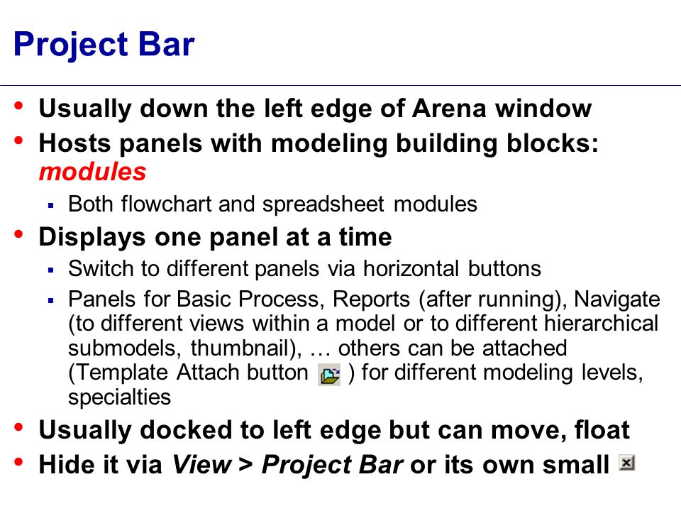 Project Bar Usually down the left edge of Arena window Hosts panels with modeling building blocks: modules  Both flowchart and spreadsheet modules Displays one panel at a time  Switch to different panels via horizontal buttons  Panels for Basic Process, Reports (after running), Navigate (to different views within a model or to different hierarchical submodels, thumbnail), … others can be attached (Template Attach button ) for different modeling levels, specialties Usually docked to left edge but can move, float Hide it via View > Project Bar or its own small
