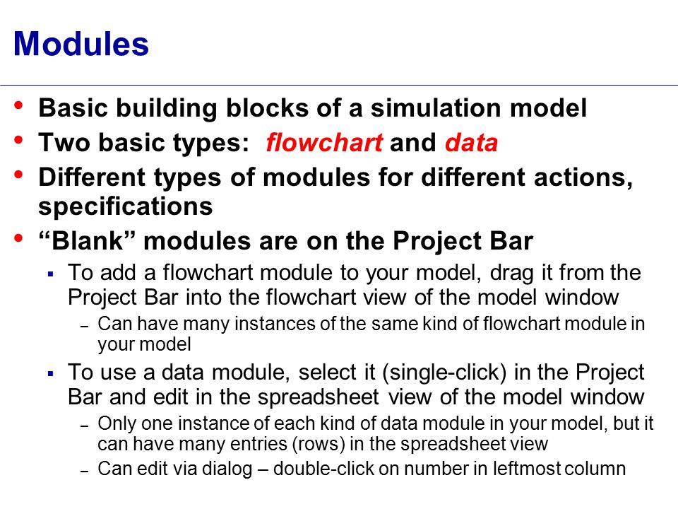 Modules Basic building blocks of a simulation model Two basic types: flowchart and data Different types of modules for different actions, specifications Blank modules are on the Project Bar  To add a flowchart module to your model, drag it from the Project Bar into the flowchart view of the model window – Can have many instances of the same kind of flowchart module in your model  To use a data module, select it (single-click) in the Project Bar and edit in the spreadsheet view of the model window – Only one instance of each kind of data module in your model, but it can have many entries (rows) in the spreadsheet view – Can edit via dialog – double-click on number in leftmost column