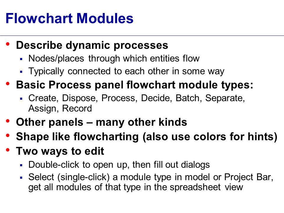 Flowchart Modules Describe dynamic processes  Nodes/places through which entities flow  Typically connected to each other in some way Basic Process panel flowchart module types:  Create, Dispose, Process, Decide, Batch, Separate, Assign, Record Other panels – many other kinds Shape like flowcharting (also use colors for hints) Two ways to edit  Double-click to open up, then fill out dialogs  Select (single-click) a module type in model or Project Bar, get all modules of that type in the spreadsheet view
