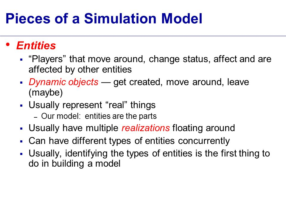 Pieces of a Simulation Model Entities  Players that move around, change status, affect and are affected by other entities  Dynamic objects — get created, move around, leave (maybe)  Usually represent real things – Our model: entities are the parts  Usually have multiple realizations floating around  Can have different types of entities concurrently  Usually, identifying the types of entities is the first thing to do in building a model