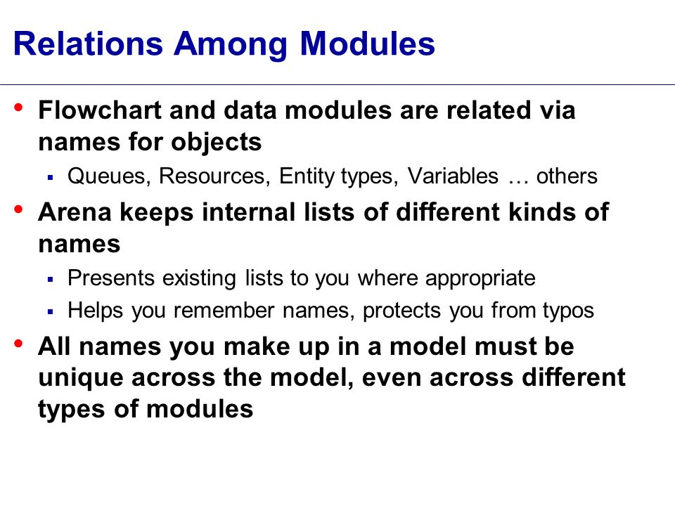Relations Among Modules Flowchart and data modules are related via names for objects  Queues, Resources, Entity types, Variables … others Arena keeps internal lists of different kinds of names  Presents existing lists to you where appropriate  Helps you remember names, protects you from typos All names you make up in a model must be unique across the model, even across different types of modules