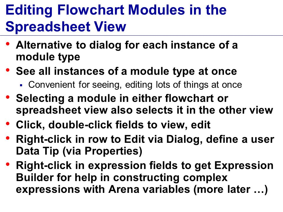 Editing Flowchart Modules in the Spreadsheet View Alternative to dialog for each instance of a module type See all instances of a module type at once  Convenient for seeing, editing lots of things at once Selecting a module in either flowchart or spreadsheet view also selects it in the other view Click, double-click fields to view, edit Right-click in row to Edit via Dialog, define a user Data Tip (via Properties) Right-click in expression fields to get Expression Builder for help in constructing complex expressions with Arena variables (more later …)