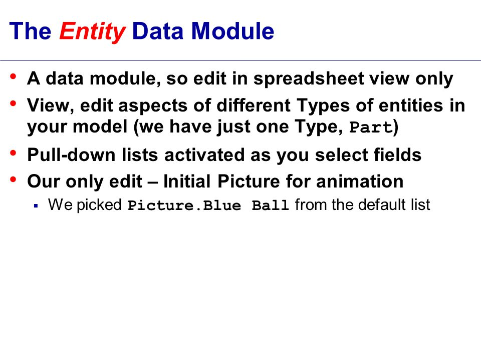 The Entity Data Module A data module, so edit in spreadsheet view only View, edit aspects of different Types of entities in your model (we have just one Type, Part ) Pull-down lists activated as you select fields Our only edit – Initial Picture for animation  We picked Picture.Blue Ball from the default list