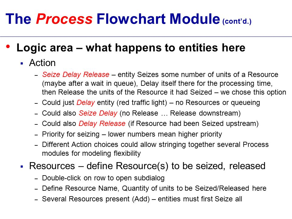 The Process Flowchart Module (cont'd.) Logic area – what happens to entities here  Action – Seize Delay Release – entity Seizes some number of units of a Resource (maybe after a wait in queue), Delay itself there for the processing time, then Release the units of the Resource it had Seized – we chose this option – Could just Delay entity (red traffic light) – no Resources or queueing – Could also Seize Delay (no Release … Release downstream) – Could also Delay Release (if Resource had been Seized upstream) – Priority for seizing – lower numbers mean higher priority – Different Action choices could allow stringing together several Process modules for modeling flexibility  Resources – define Resource(s) to be seized, released – Double-click on row to open subdialog – Define Resource Name, Quantity of units to be Seized/Released here – Several Resources present (Add) – entities must first Seize all