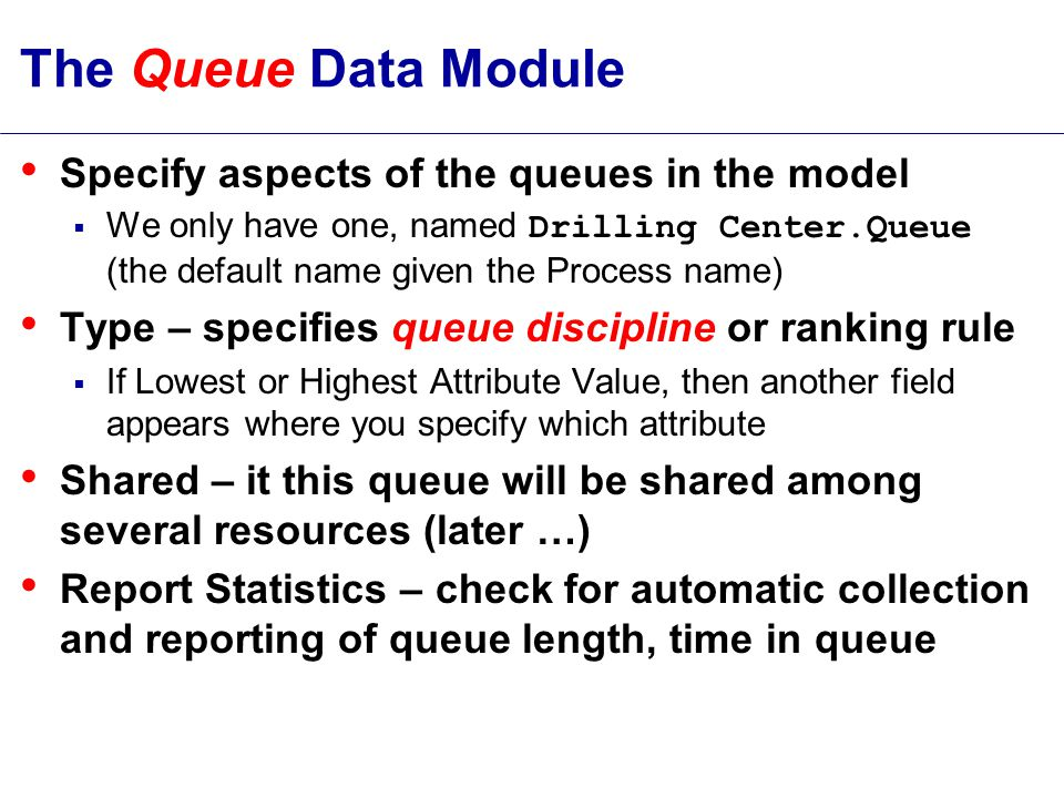 The Queue Data Module Specify aspects of the queues in the model  We only have one, named Drilling Center.Queue (the default name given the Process name) Type – specifies queue discipline or ranking rule  If Lowest or Highest Attribute Value, then another field appears where you specify which attribute Shared – it this queue will be shared among several resources (later …) Report Statistics – check for automatic collection and reporting of queue length, time in queue