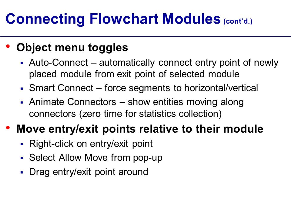 Connecting Flowchart Modules (cont'd.) Object menu toggles  Auto-Connect – automatically connect entry point of newly placed module from exit point of selected module  Smart Connect – force segments to horizontal/vertical  Animate Connectors – show entities moving along connectors (zero time for statistics collection) Move entry/exit points relative to their module  Right-click on entry/exit point  Select Allow Move from pop-up  Drag entry/exit point around