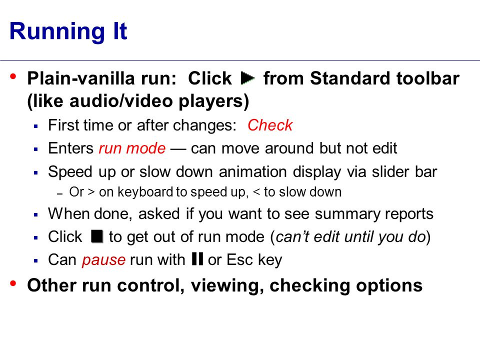 Running It Plain-vanilla run: Click from Standard toolbar (like audio/video players)  First time or after changes: Check  Enters run mode — can move around but not edit  Speed up or slow down animation display via slider bar – Or > on keyboard to speed up, < to slow down  When done, asked if you want to see summary reports  Click to get out of run mode (can't edit until you do)  Can pause run with or Esc key Other run control, viewing, checking options