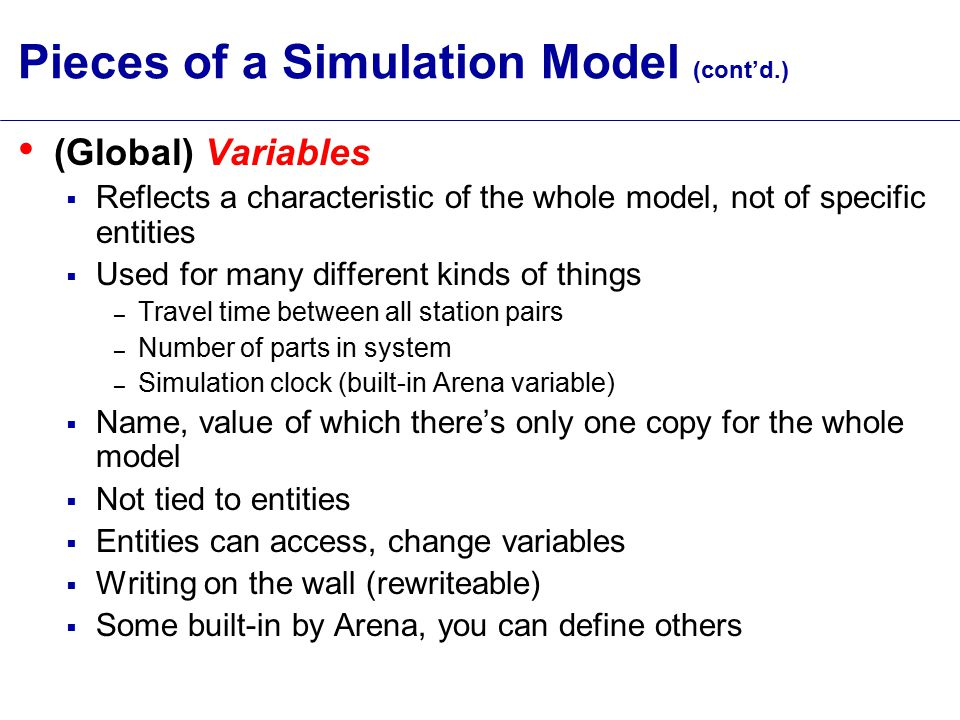 Pieces of a Simulation Model (cont'd.) Resources  What entities compete for – People – Equipment – Space  Entity seizes a resource, uses it, releases it  Think of a resource being assigned to an entity, rather than an entity belonging to a resource  A resource can have several units of capacity – Seats at a table in a restaurant – Identical ticketing agents at an airline counter  Number of units of resource can be changed during the simulation