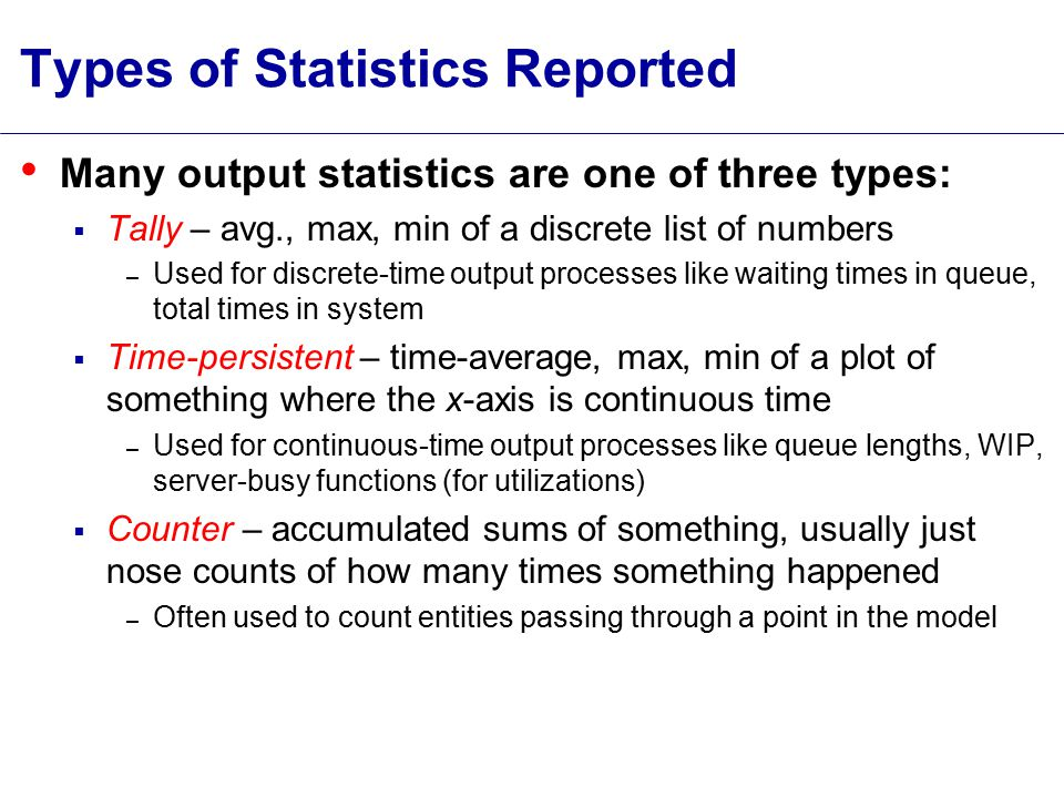 Types of Statistics Reported Many output statistics are one of three types:  Tally – avg., max, min of a discrete list of numbers – Used for discrete-time output processes like waiting times in queue, total times in system  Time-persistent – time-average, max, min of a plot of something where the x-axis is continuous time – Used for continuous-time output processes like queue lengths, WIP, server-busy functions (for utilizations)  Counter – accumulated sums of something, usually just nose counts of how many times something happened – Often used to count entities passing through a point in the model