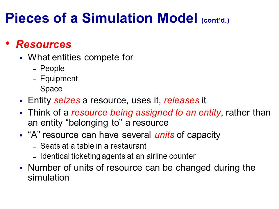 Pieces of a Simulation Model (cont'd.) Resources  What entities compete for – People – Equipment – Space  Entity seizes a resource, uses it, releases it  Think of a resource being assigned to an entity, rather than an entity belonging to a resource  A resource can have several units of capacity – Seats at a table in a restaurant – Identical ticketing agents at an airline counter  Number of units of resource can be changed during the simulation
