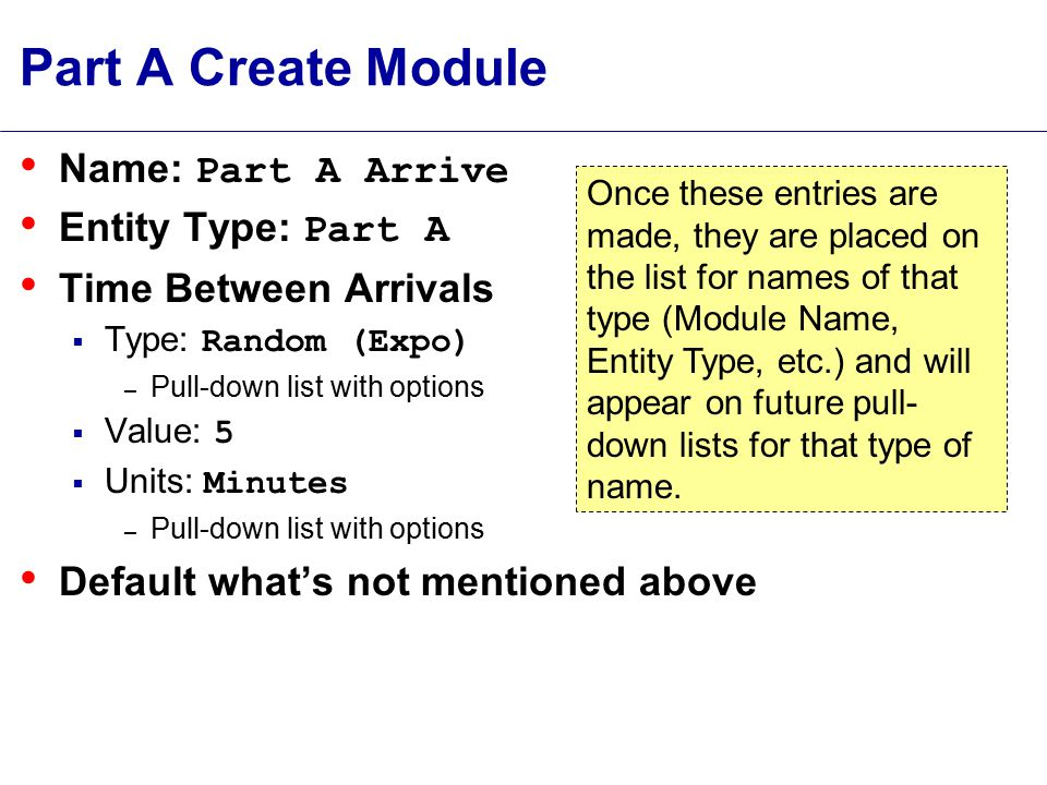 Part A Create Module Name: Part A Arrive Entity Type: Part A Time Between Arrivals  Type: Random (Expo) – Pull-down list with options  Value: 5  Units: Minutes – Pull-down list with options Default what's not mentioned above Once these entries are made, they are placed on the list for names of that type (Module Name, Entity Type, etc.) and will appear on future pull- down lists for that type of name.