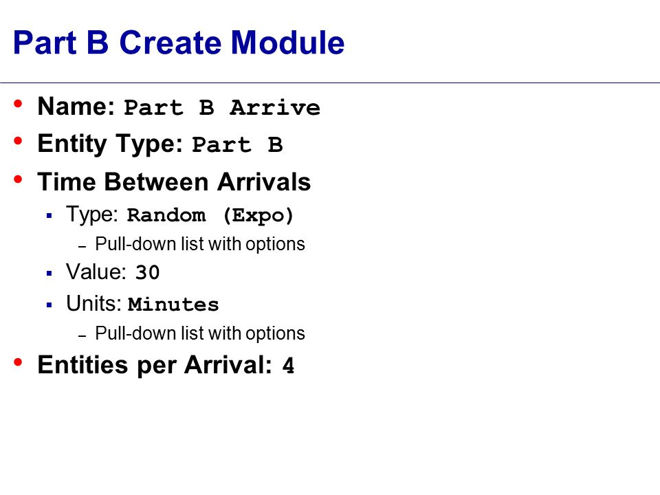 Part B Create Module Name: Part B Arrive Entity Type: Part B Time Between Arrivals  Type: Random (Expo) – Pull-down list with options  Value: 30  Units: Minutes – Pull-down list with options Entities per Arrival: 4