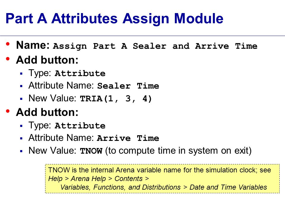 Part A Attributes Assign Module Name: Assign Part A Sealer and Arrive Time Add button:  Type: Attribute  Attribute Name: Sealer Time  New Value: TRIA(1, 3, 4) Add button:  Type: Attribute  Attribute Name: Arrive Time  New Value: TNOW (to compute time in system on exit) TNOW is the internal Arena variable name for the simulation clock; see Help > Arena Help > Contents > Variables, Functions, and Distributions > Date and Time Variables