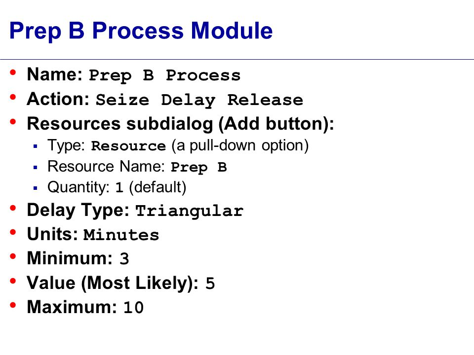 Prep B Process Module Name: Prep B Process Action: Seize Delay Release Resources subdialog (Add button):  Type: Resource (a pull-down option)  Resource Name: Prep B  Quantity: 1 (default) Delay Type: Triangular Units: Minutes Minimum: 3 Value (Most Likely): 5 Maximum: 10