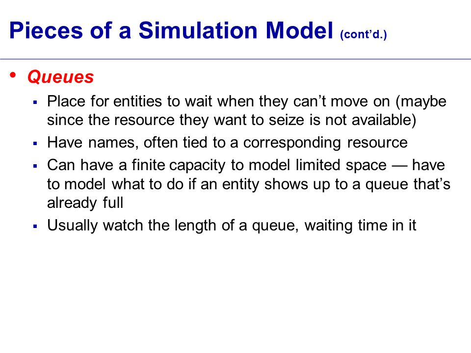 Modules Basic building blocks of a simulation model Two basic types: flowchart and data Different types of modules for different actions, specifications Blank modules are on the Project Bar  To add a flowchart module to your model, drag it from the Project Bar into the flowchart view of the model window – Can have many instances of the same kind of flowchart module in your model  To use a data module, select it (single-click) in the Project Bar and edit in the spreadsheet view of the model window – Only one instance of each kind of data module in your model, but it can have many entries (rows) in the spreadsheet view – Can edit via dialog – double-click on number in leftmost column