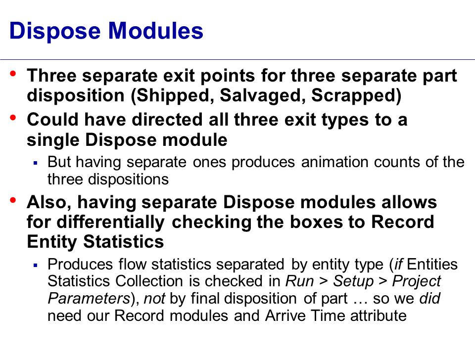 Dispose Modules Three separate exit points for three separate part disposition (Shipped, Salvaged, Scrapped) Could have directed all three exit types to a single Dispose module  But having separate ones produces animation counts of the three dispositions Also, having separate Dispose modules allows for differentially checking the boxes to Record Entity Statistics  Produces flow statistics separated by entity type (if Entities Statistics Collection is checked in Run > Setup > Project Parameters), not by final disposition of part … so we did need our Record modules and Arrive Time attribute