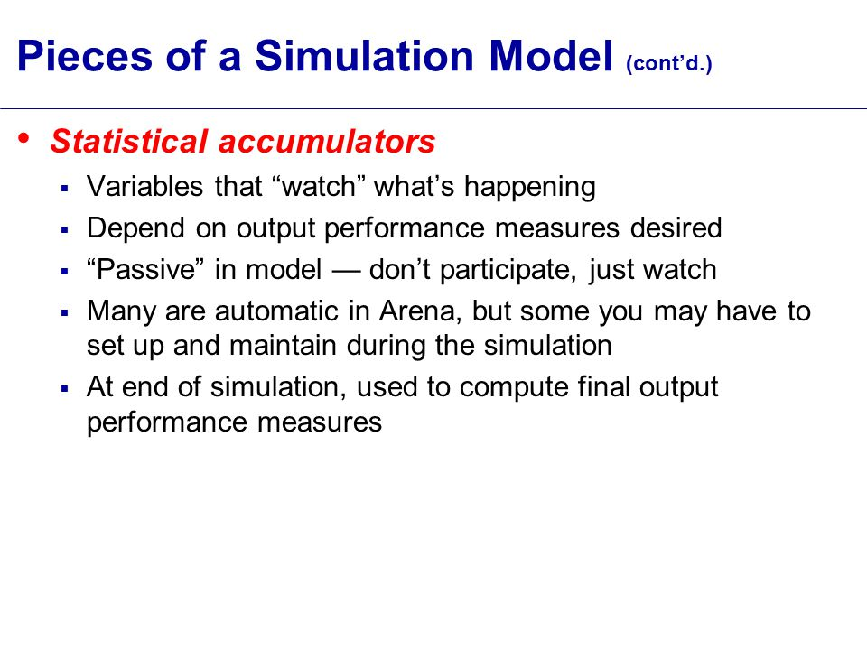 Overview of a Simulation Study Understand the system Be clear about the goals Formulate the model representation Translate into modeling software Verify program Validate model Design experiments Make runs Analyze, get insight, document results