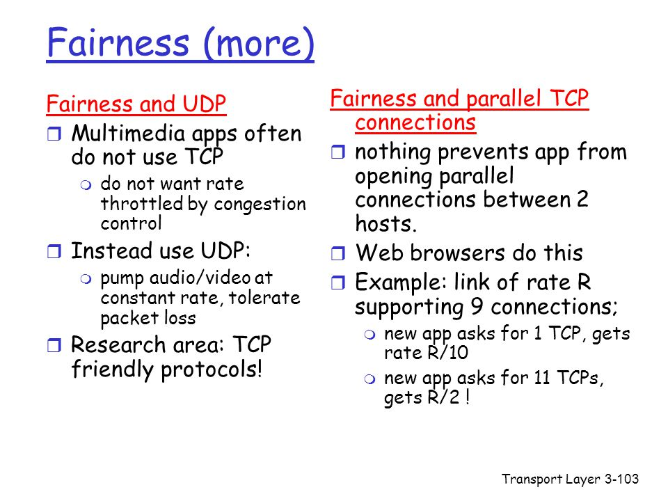 Transport Layer3-103 Fairness (more) Fairness and UDP r Multimedia apps often do not use TCP m do not want rate throttled by congestion control r Instead use UDP: m pump audio/video at constant rate, tolerate packet loss r Research area: TCP friendly protocols.