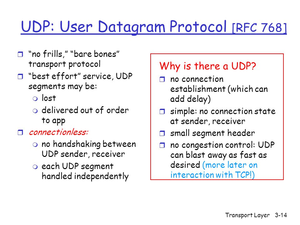 Transport Layer3-14 UDP: User Datagram Protocol [RFC 768] r no frills, bare bones transport protocol r best effort service, UDP segments may be: m lost m delivered out of order to app r connectionless: m no handshaking between UDP sender, receiver m each UDP segment handled independently Why is there a UDP.