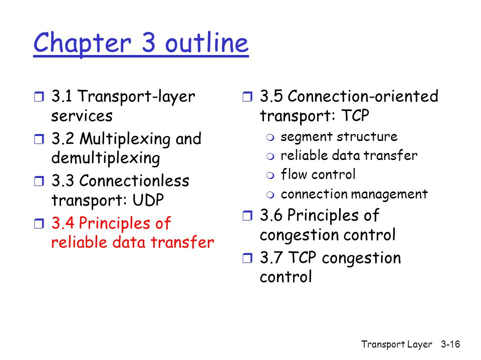 Transport Layer3-16 Chapter 3 outline r 3.1 Transport-layer services r 3.2 Multiplexing and demultiplexing r 3.3 Connectionless transport: UDP r 3.4 Principles of reliable data transfer r 3.5 Connection-oriented transport: TCP m segment structure m reliable data transfer m flow control m connection management r 3.6 Principles of congestion control r 3.7 TCP congestion control