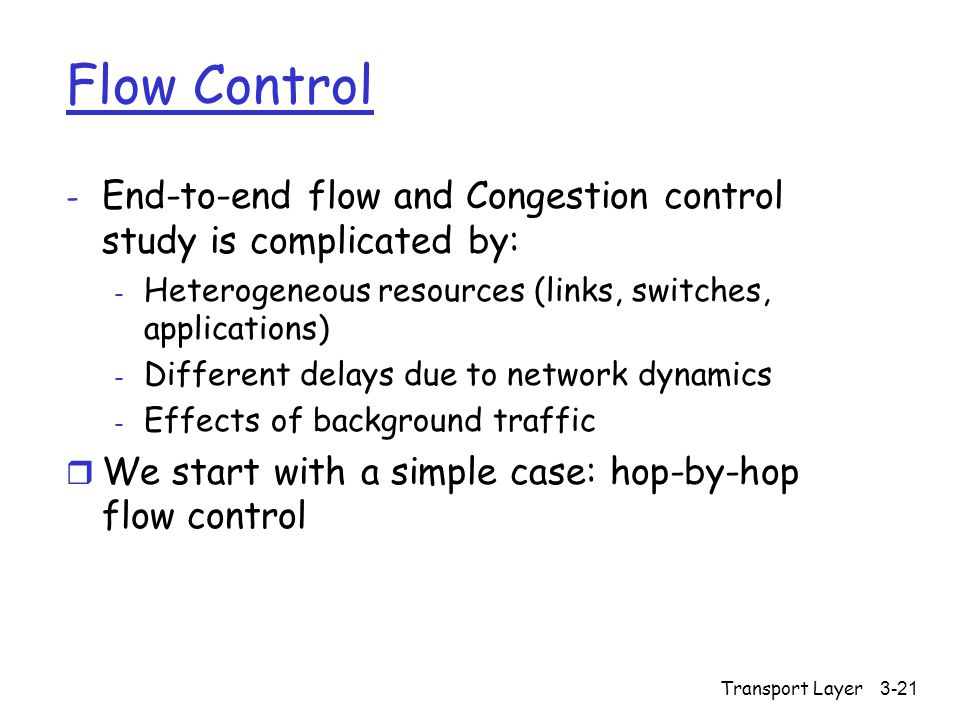 Transport Layer3-21 Flow Control - End-to-end flow and Congestion control study is complicated by: - Heterogeneous resources (links, switches, applications) - Different delays due to network dynamics - Effects of background traffic r We start with a simple case: hop-by-hop flow control
