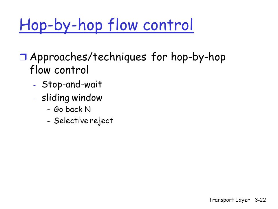 Transport Layer3-22 Hop-by-hop flow control r Approaches/techniques for hop-by-hop flow control - Stop-and-wait - sliding window -Go back N -Selective reject