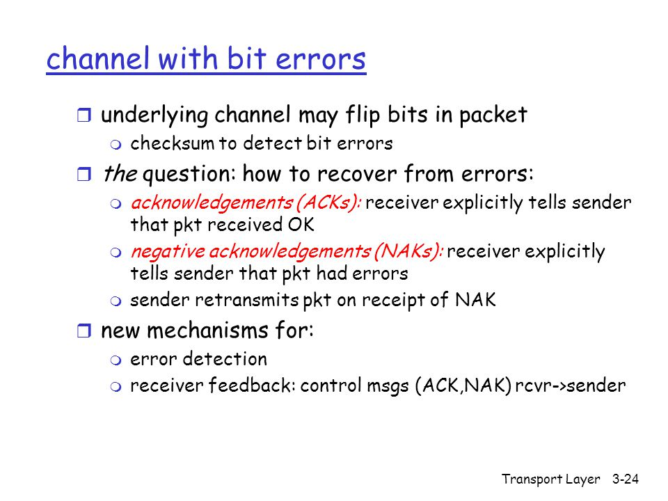 Transport Layer3-24 channel with bit errors r underlying channel may flip bits in packet m checksum to detect bit errors r the question: how to recover from errors: m acknowledgements (ACKs): receiver explicitly tells sender that pkt received OK m negative acknowledgements (NAKs): receiver explicitly tells sender that pkt had errors m sender retransmits pkt on receipt of NAK r new mechanisms for: m error detection m receiver feedback: control msgs (ACK,NAK) rcvr->sender